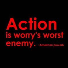 That's right take action and your worries will lessen...