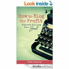 Amazon.com: How to Blog for Profit (Without Selling Your Soul) eBook: Ruth Soukup: Kindle Store