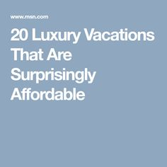 20 Luxury Vacations That Are Surprisingly Affordable