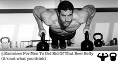 3 exercises for men who want to get rid of their beer belly....and it probably isn't what you think it will be.
