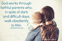 God works through faithful parents. Need to remember this on the bad days. So tough to do sometimes!