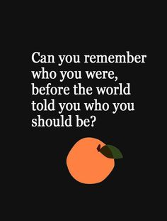 Can you remember who you were, before the world told you who you should be? #quotes
