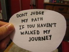 Dont judge my path if you haven't walked my journey