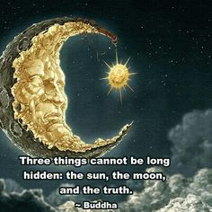 Three things cannot be long hidden; the sun, the moon & the Truth - Buddha ... You can't hide