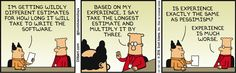 Boss: I'm getting wildly different estimates for how long it will take to write the software. Dilbert: Based on my experience, I say take the longest estimate and multiply it by three. Boss: Is experience exactly the same as pessimism? Dilbert: Experience is much worse.