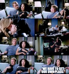 """Grey's Anatomy -  Cristina: """"You're not on-call tonight?"""" -  Owen: """"Nope, home all night. How was your day?""""-Cristina (sighs):"""" """"I think I could be happy being a plumber."""" -  (Callie and Arizona come in, Callie takes off Arizona's shirt and throws it, it hits Owen.)  """"We have to get our own place."""""""