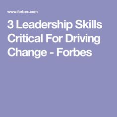 3 Leadership Skills Critical For Driving Change - Forbes