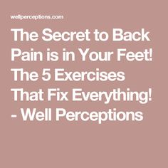 The Secret to Back Pain is in Your Feet! The 5 Exercises That Fix Everything! - Well Perceptions