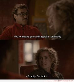 Theodore: Yeah, you're always...you're always gonna disappoint somebody. Amy: Exactly. So fuck it. - Her (2013)