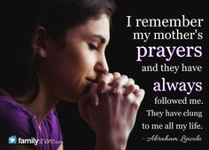 I remember my mother's prayers and they have always followed me. They have clung to me all my life. -Abraham Lincoln.