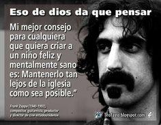 ... Mi mejor consejo para cualquiera que quiera criar a un niño feliz y mentalmente sano es: Mantenerlo tan lejos de la iglesia como sea posible. Frank Zappa.