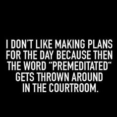 """i don't like making plans for the day because then the word """"premeditated"""" get thrown around in the courtroom."""