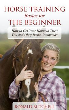 Horse Training Basics for the Beginner: How to Get Your Horse to Trust You and Obey Basic Commands by [Mitchell, Ronald]