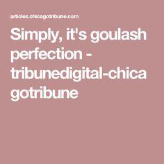 Simply, it's goulash perfection - tribunedigital-chicagotribune
