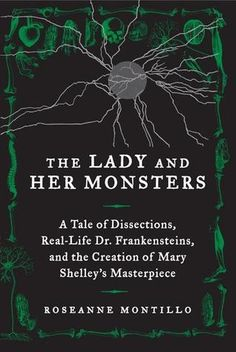 The Lady and Her Monsters: A Tale of Dissections, Real-Life Dr. Frankensteins, and the Creation of Mary Shelley's Masterpiece. Roseanne Montillo. c. 2013. --Call # 825 S53ymo