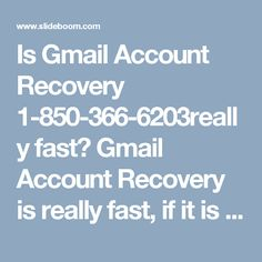 Is Gmail Account Recovery 1-850-366-6203really fast?  Gmail Account Recovery is really fast, if it is done in under the proper guidance, and good news is that our experts will help you in the friendly manner. So, don't get hesitated while speaking to them, just feel free to call at our toll-free number 1-850-366-6203 which can be accessed from every nook and corner of the world. http://www.monktech.net/gmail-forgot-password-recovery.html