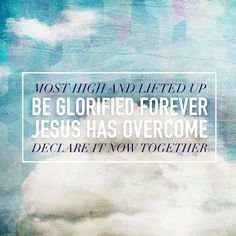 """Most high and lifted up Be glorified forever Jesus has overcome Declare it now together."" Elevation Worship  http://www.essentialworship.com/elevation-worship"