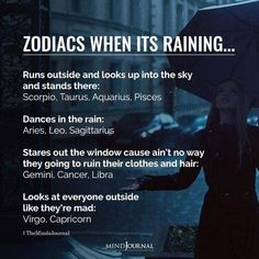 Zodiacs Signs When Its Raining:- Runs outside and looks up into the sky and stands there: Scorpio, Taurus, Aquarius, Pisces; Dances in the rain: Aries, Leo, Sagittarius; Stares out the window cause ain't no way they going to ruin their clothes and hair: Gemini, Cancer, Libra; Looks at everyone outside like they're mad: Virgo, Capricorn