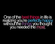 """One of the best things in life is realizing you're perfectly happy without the things you thought you needed most."" #Quotes"