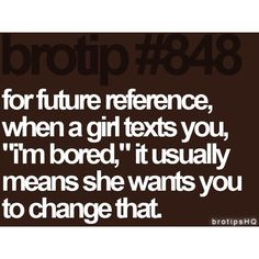 "#848- For future reference, when a girl texts you, ""i'm bored,"" it usually means she wants you to change that."