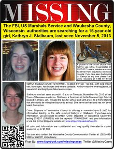 Update: ***Investigators are urging the public to visit the Waukesha County Sheriff's Department Facebook page and download a picture of Kathryn to their cell phones. They say it'll not only help you keep Kathryn in your thoughts — but also make it easier for you to identify her should you see someone who looks like her.  --  11/5/2013: Kathryn Stalbaum, 15, is missing from Town of Genesee, Waukesha County, WI.