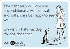 Free and Funny Confession Ecard: The right man will love you unconditionally, will be loyal, and will always be happy to see you. Oh wait. Create and send your own custom Confession ecard. Someecards, I Love Dogs, Puppy Love, Just For Laughs, Just For You, Love You Unconditionally, The Right Man, E Cards, My Guy