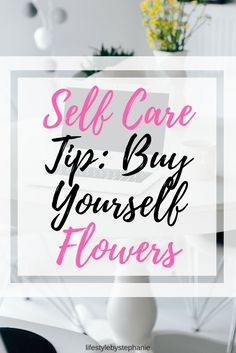 Don't Wait For Someone Else To Buy You Flowers. Give Yourself Some Love & Buy Yourself Flowers. Self Care Is Important So Treat Yourself & Buy Yourself The Flowers. #selfcare #selfcaretips #treatyourself