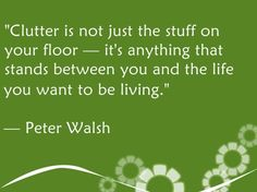clutter is not just the stuff on your floor - it's anything that stands between you the life you want to be living - Peter Walsh