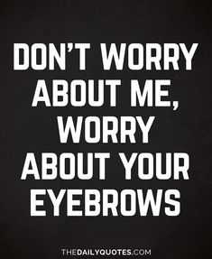 Don't worry about me, worry about your eyebrows. thedailyquotes.com
