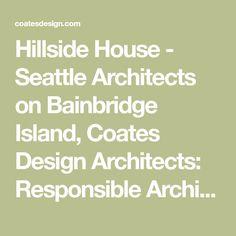 Hillside House - Seattle Architects on Bainbridge Island, Coates Design Architects: Responsible Architecture