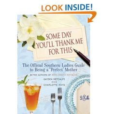 """Amazon.com: Some Day You'll Thank Me for This: The Official Southern Ladies' Guide to Being a """"Perfect"""" Mother (9781401302962): Gayden Metcalfe, Charlotte Hays: Books"""