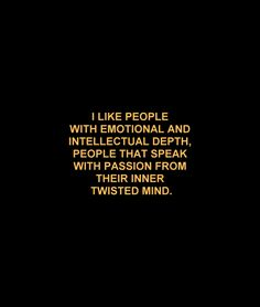 I like people with emotional and intellectual depth, people who speak with passion from their inner twisted mind.