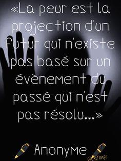 «La peur est la projection d'un futur qui n'existe pas basé sur un évènement du passé qui n'est pas résolu…» Anonyme