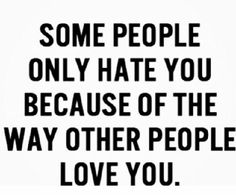 Some people only hate you because of the love other people love you. Hummm...interesting. It would be better if they left me alone