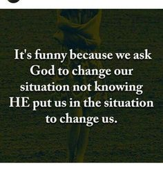 """It's funny because we ask God to change our situation, not knowing he put us in the situation to change us."" ~ Ricky Steward"