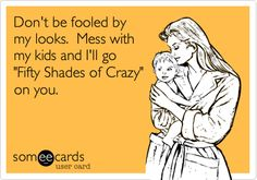 Don't be fooled by my looks. Mess with my kids and I'll go 'Fifty Shades of Crazy' on you.