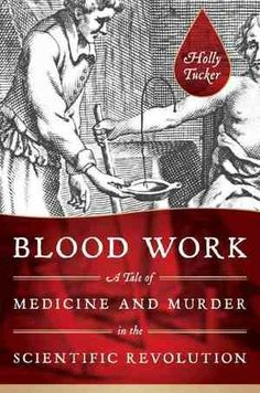 Blood Work: A Tale of Medicine and Murder in the Scientific Revolution, by Holly Tucker (W. W. Norton and Co.)    Tucker's fast-paced, exciting account of the birth of blood transfusions takes us from murder scenes to the bloody halls of sanatoriums during the earliest days of scientific medicine.
