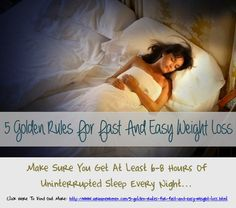 5 Golden Rules For Fast And Easy Weight Loss: Make Sure You Get At Least 6-8 Hours Of Uninterrupted Sleep Every Night...