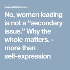 """No, women leading is not a """"secondary issue."""" Why the whole matters. - more than self-expression"""