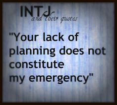 """INTJ Quote - """"Your lack of planning does not constitute my emergency"""" - I feel like saying this all the time!"""