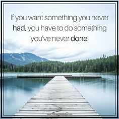 If you want something you've never had, you have to do something you've never done.
