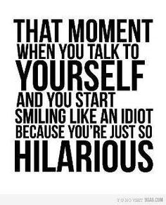 seriously......I make myself laugh all the time... but at least I know Im a dork :)