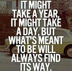 It might take a year, it might take a day, but what's meant to be will always find away