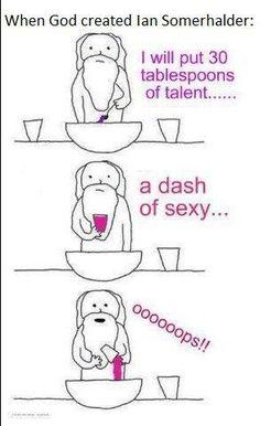 When God created Ian Somerhalder....hahahahaha!