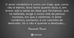 O amor romântico é como um traje, que, como não é eterno, dura tanto quanto dura; e, em breve, sob a veste do ideal que formámos, que se esfacela, surge o corpo real da pessoa humana, em que o... — Fernando Pessoa