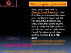 Don't you know how to Change Gmail Password 1-844-746-2972? You can Change Gmail Password without putting nay effort because all you need to follow some easy steps which will be provide by our experts. So, don't worry about anything, just make a call at our toll-free number 1-844-746-2972  and get assisted in the reliable manner from any part of the world. http://www.monktech.net/gmail-forgot-password-recovery.html