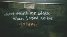 """""""don't paint me black when i used to be golden"""""""
