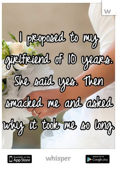 I proposed to my girlfriend of 10 years. She said yes. Then smacked me and asked why it took me so long.