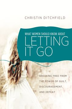 What Women Should Know About Letting It Go: Breaking Free from the Power of Guilt, Discouragement, and Defeat | Christin Ditchfield