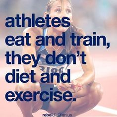 Athletes eat and train, they don't diet and exercise.